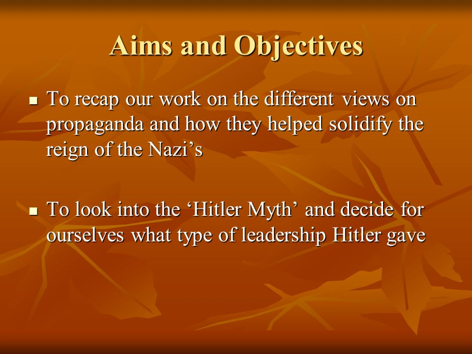 Aims and Objectives To recap our work on the different views on propaganda and how they helped solidify the reign of the Nazi's.