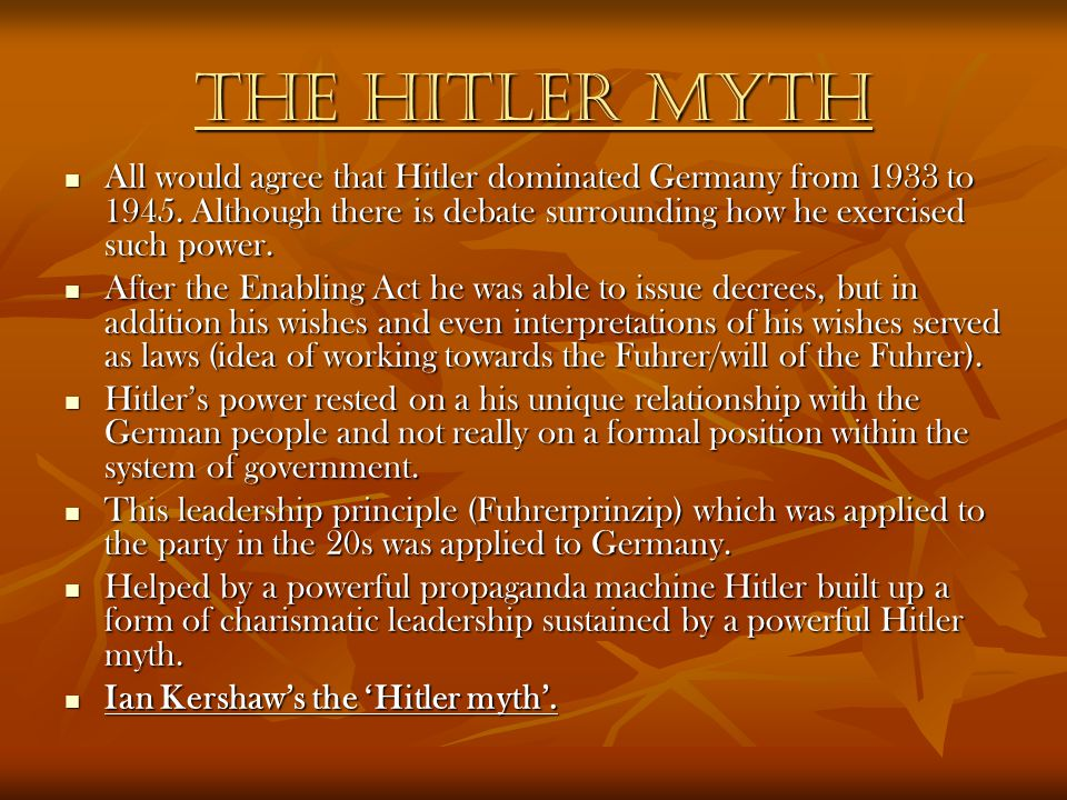 The HITLER MYTH All would agree that Hitler dominated Germany from 1933 to 1945. Although there is debate surrounding how he exercised such power.