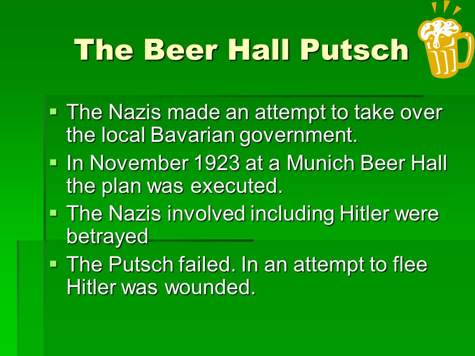 The Beer Hall Putsch The Nazis made an attempt to take over the local Bavarian government.