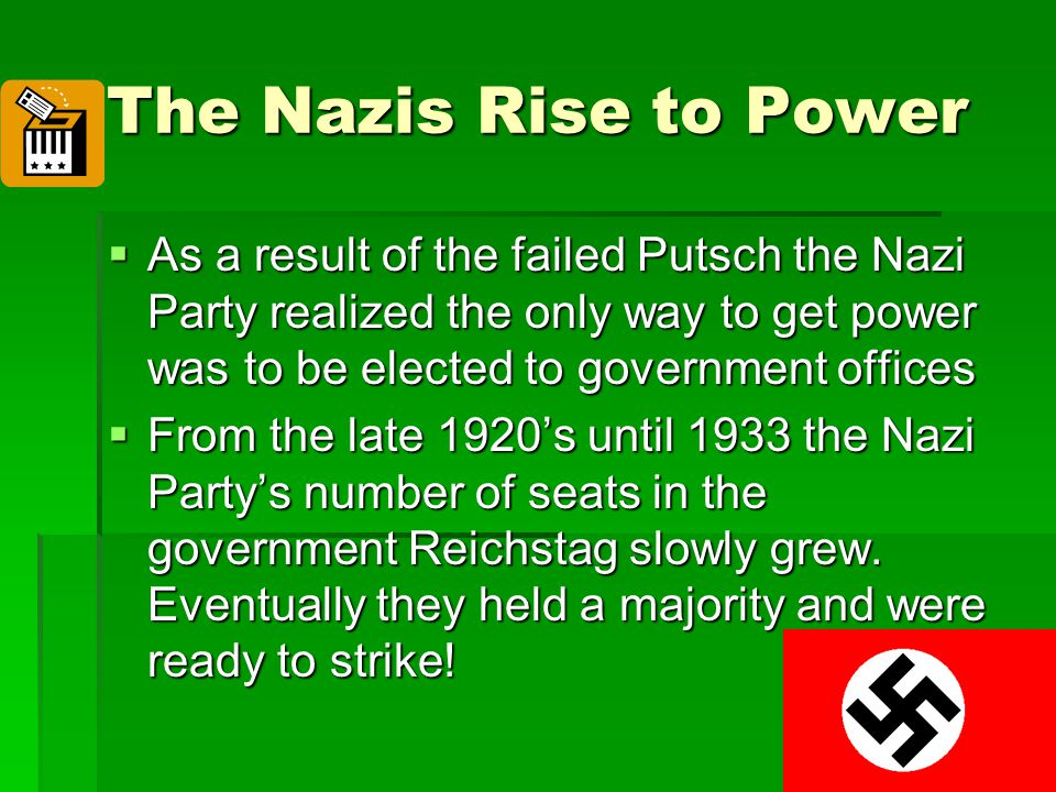 The Nazis Rise to Power As a result of the failed Putsch the Nazi Party realized the only way to get power was to be elected to government offices.