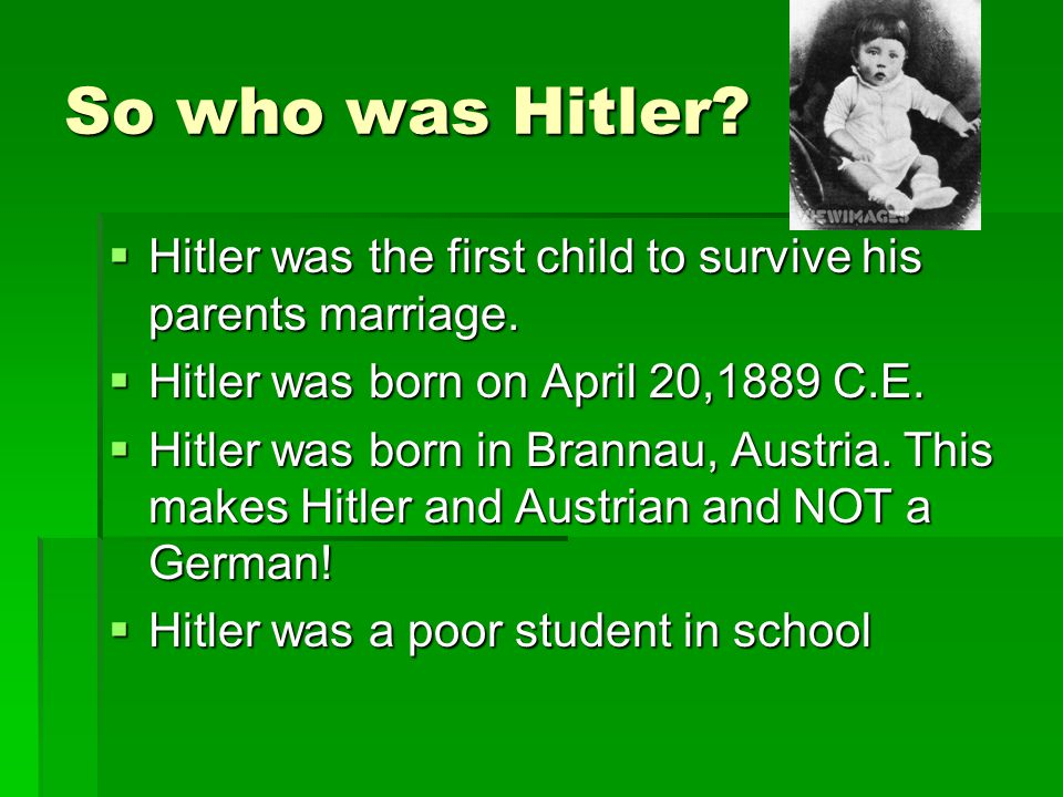 So who was Hitler Hitler was the first child to survive his parents marriage. Hitler was born on April 20,1889 C.E.