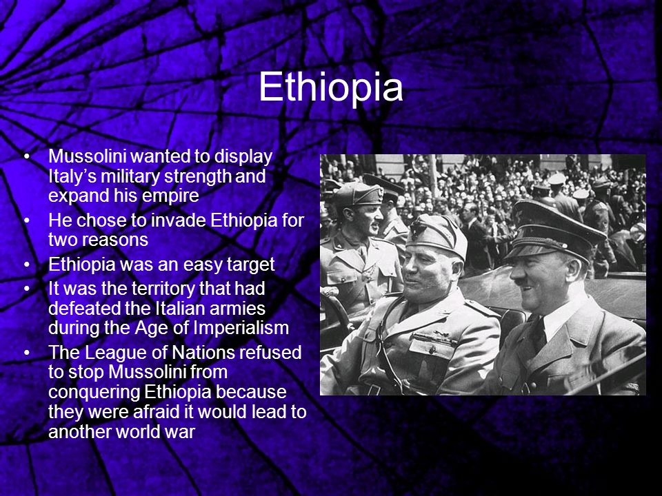 Ethiopia Mussolini wanted to display Italy's military strength and expand his empire. He chose to invade Ethiopia for two reasons.