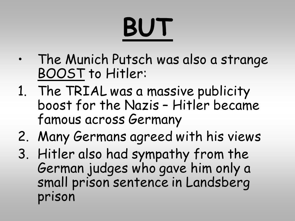 BUT The Munich Putsch was also a strange BOOST to Hitler: