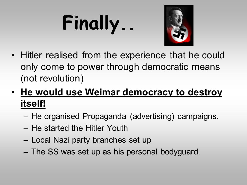 Finally.. Hitler realised from the experience that he could only come to power through democratic means (not revolution)