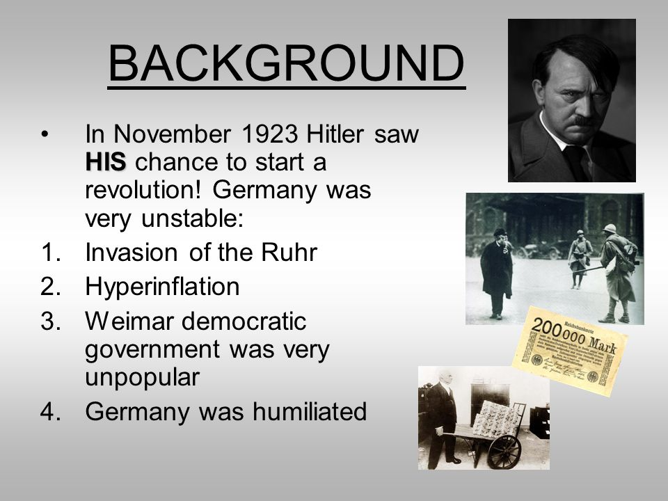 BACKGROUND In November 1923 Hitler saw HIS chance to start a revolution! Germany was very unstable: