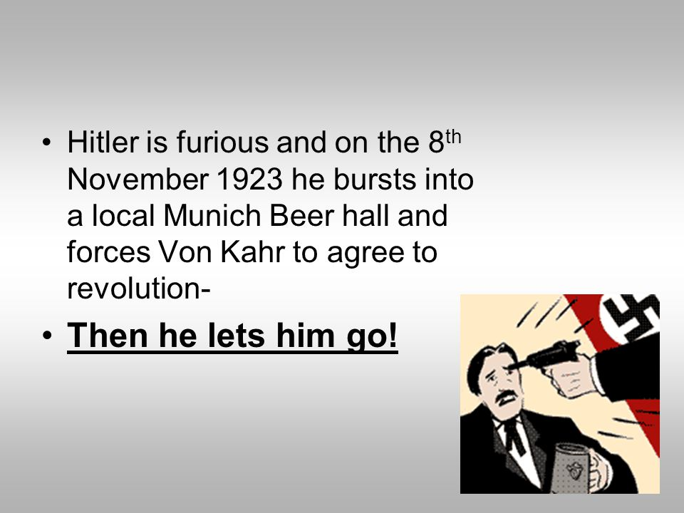 Hitler is furious and on the 8th November 1923 he bursts into a local Munich Beer hall and forces Von Kahr to agree to revolution-