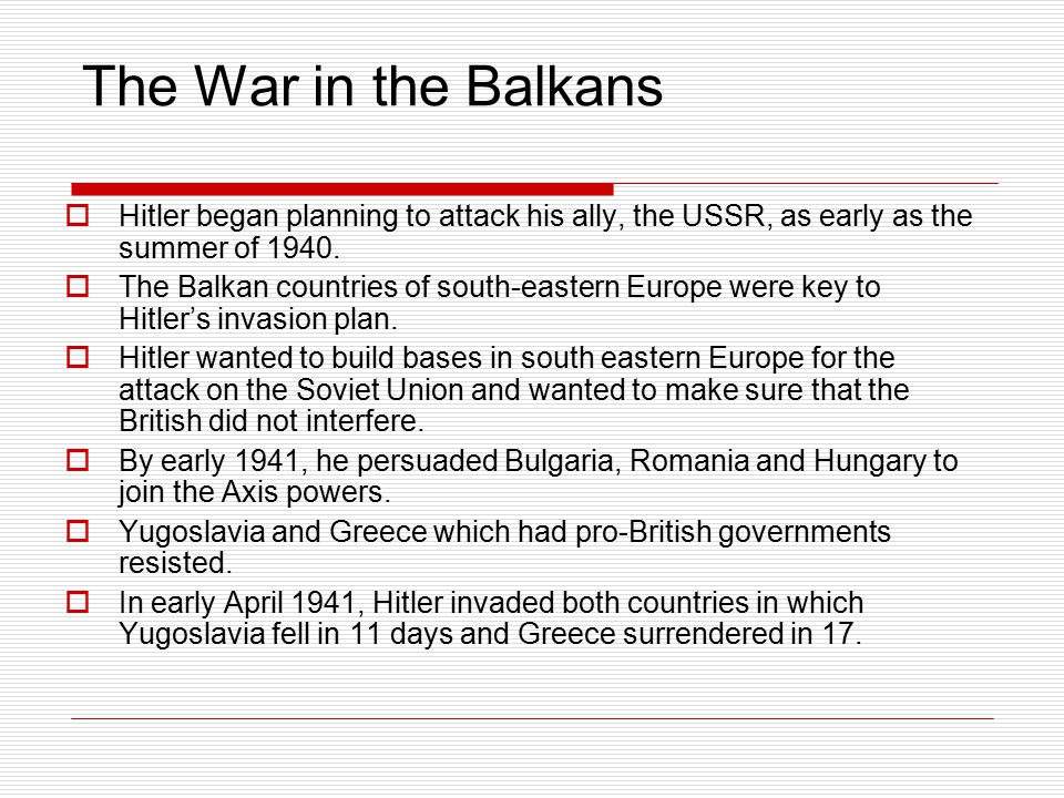 The War in the Balkans Hitler began planning to attack his ally, the USSR, as early as the summer of 1940.