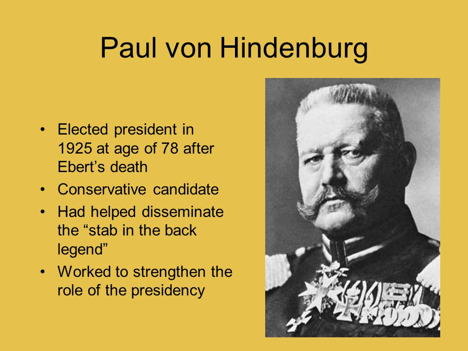 Paul von Hindenburg Elected president in 1925 at age of 78 after Ebert's death. Conservative candidate.