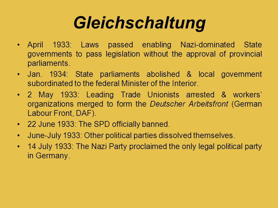 Gleichschaltung April 1933: Laws passed enabling Nazi-dominated State governments to pass legislation without the approval of provincial parliaments.