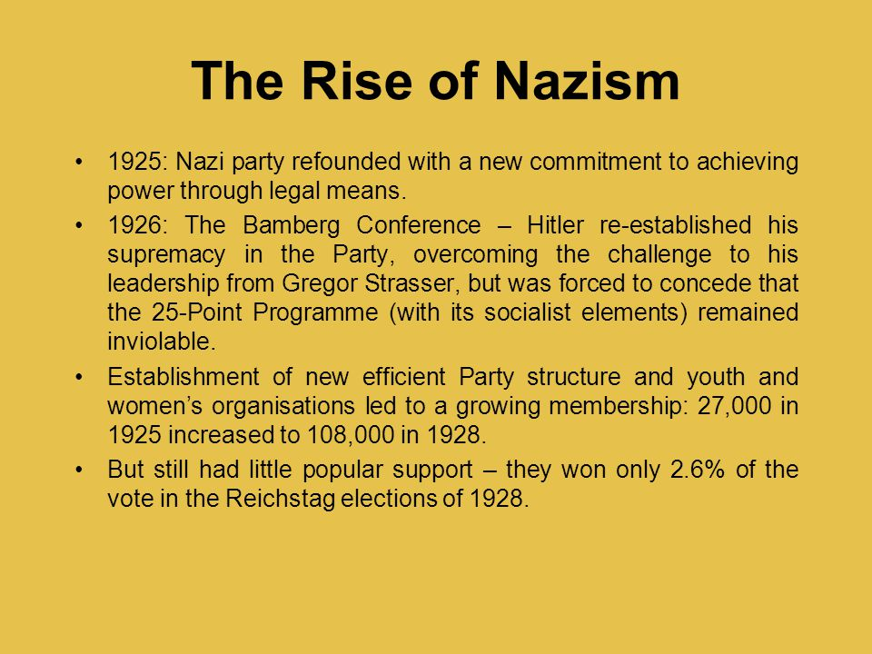 The Rise of Nazism 1925: Nazi party refounded with a new commitment to achieving power through legal means.
