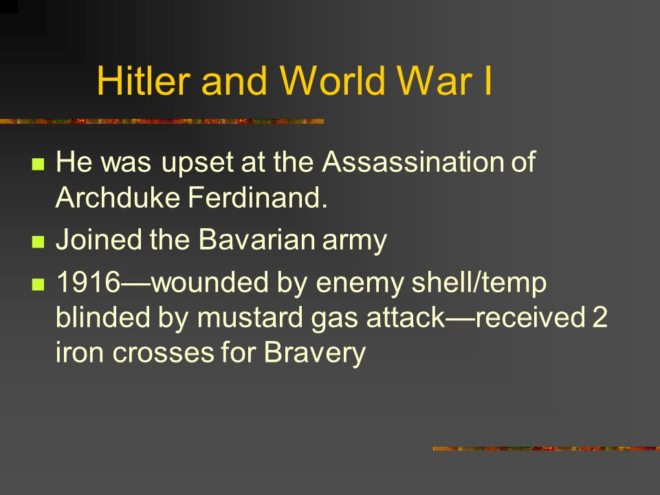 Hitler and World War I He was upset at the Assassination of Archduke Ferdinand. Joined the Bavarian army.