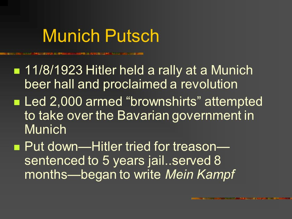 Munich Putsch 11/8/1923 Hitler held a rally at a Munich beer hall and proclaimed a revolution.