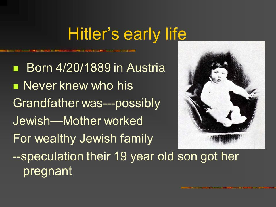 Hitler's early life Born 4/20/1889 in Austria Never knew who his