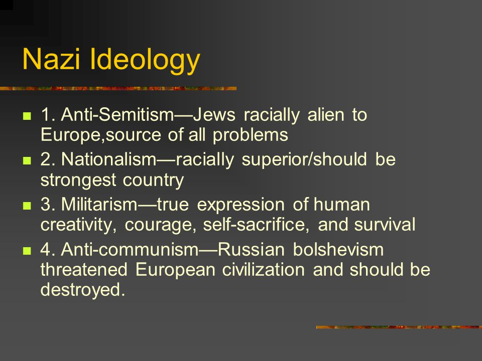 Nazi Ideology 1. Anti-Semitism—Jews racially alien to Europe,source of all problems. 2. Nationalism—racially superior/should be strongest country.