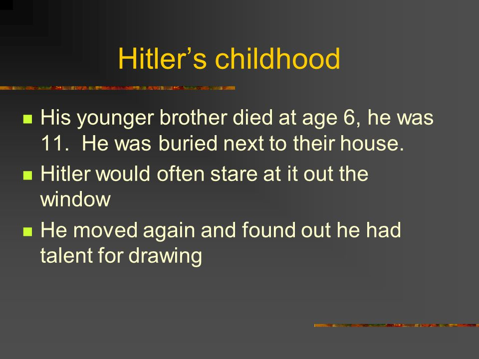 Hitler's childhood His younger brother died at age 6, he was 11. He was buried next to their house.