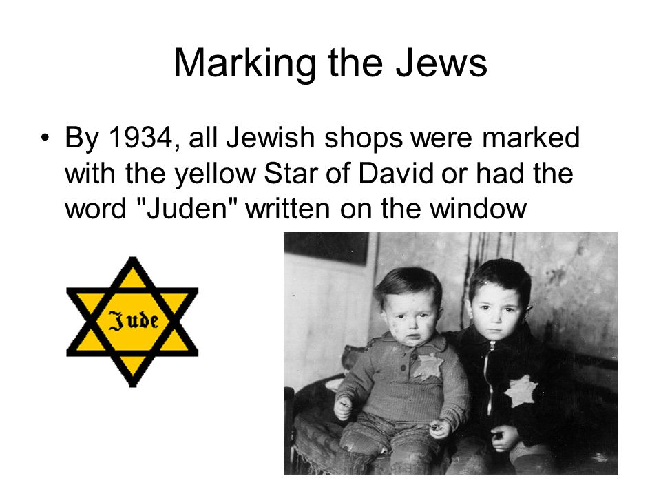 Marking the Jews By 1934, all Jewish shops were marked with the yellow Star of David or had the word Juden written on the window.