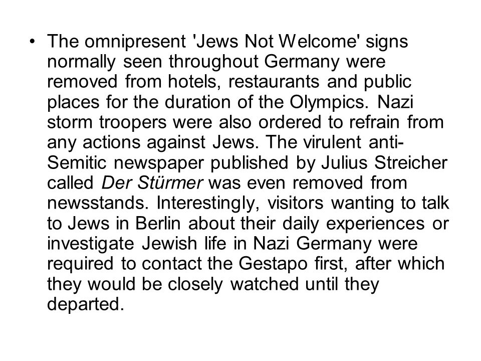 The omnipresent Jews Not Welcome signs normally seen throughout Germany were removed from hotels, restaurants and public places for the duration of the Olympics.