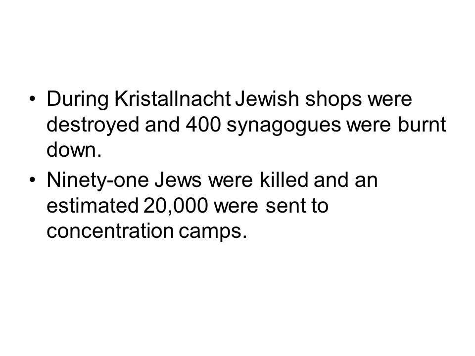 During Kristallnacht Jewish shops were destroyed and 400 synagogues were burnt down.
