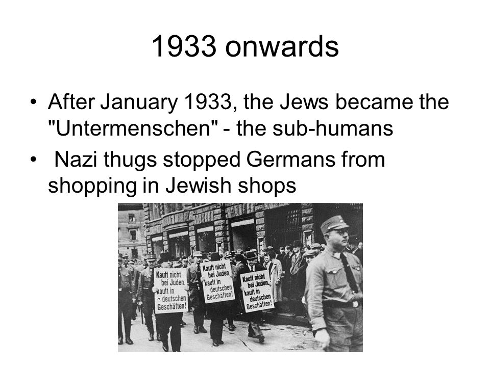 1933 onwards After January 1933, the Jews became the Untermenschen - the sub-humans.