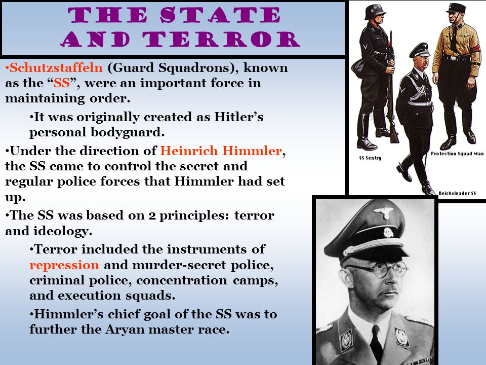 The State and Terror Schutzstaffeln (Guard Squadrons), known as the SS , were an important force in maintaining order.