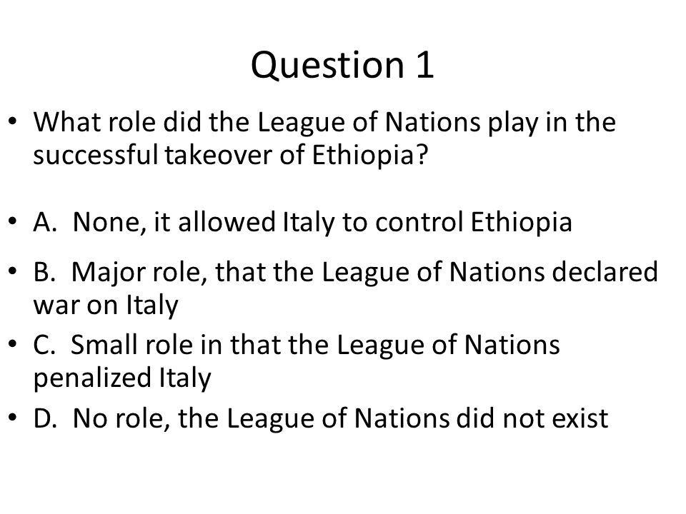 Question 1 What role did the League of Nations play in the successful takeover of Ethiopia A. None, it allowed Italy to control Ethiopia.