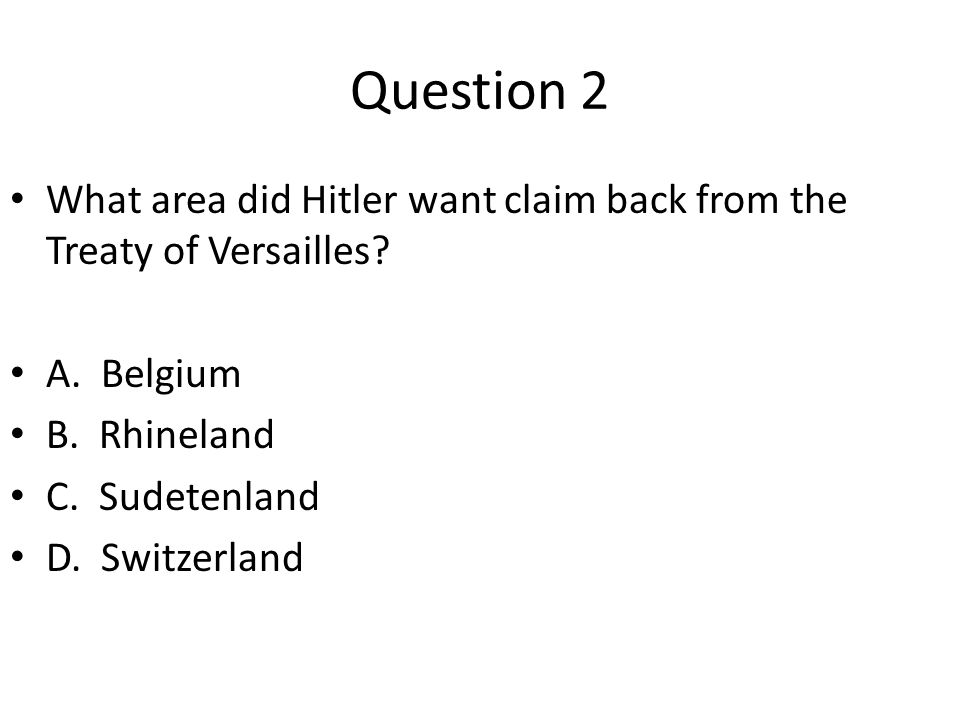 Question 2 What area did Hitler want claim back from the Treaty of Versailles A. Belgium. B. Rhineland.