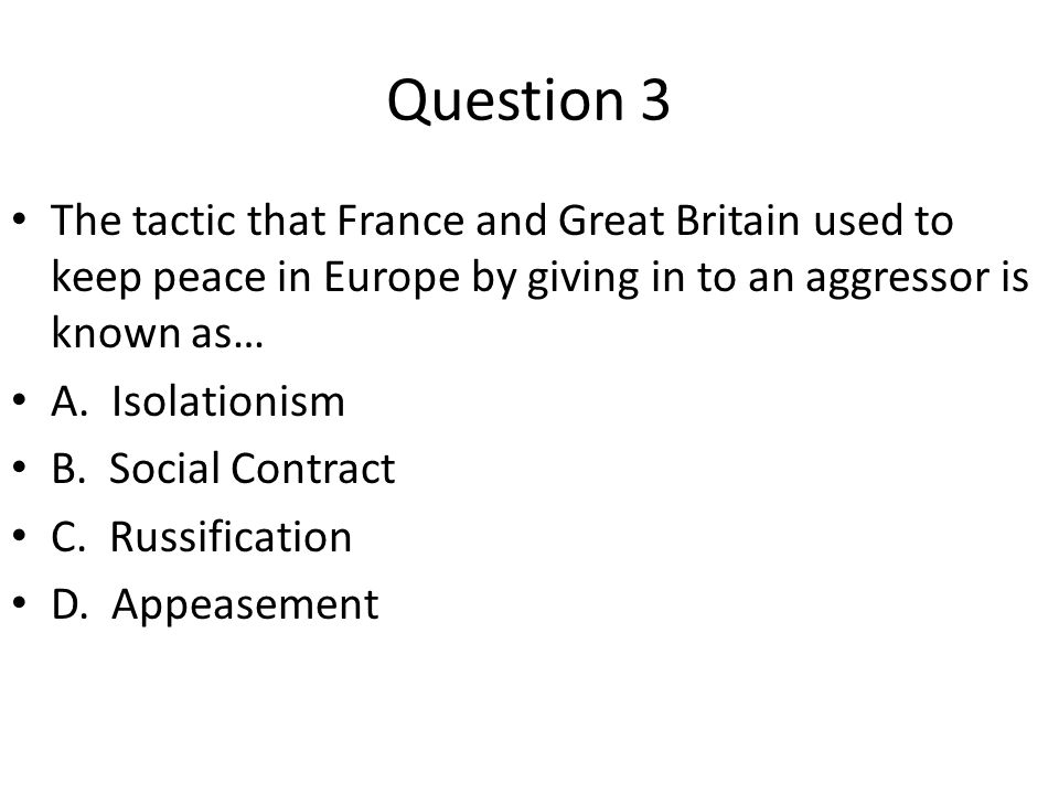 Question 3 The tactic that France and Great Britain used to keep peace in Europe by giving in to an aggressor is known as…