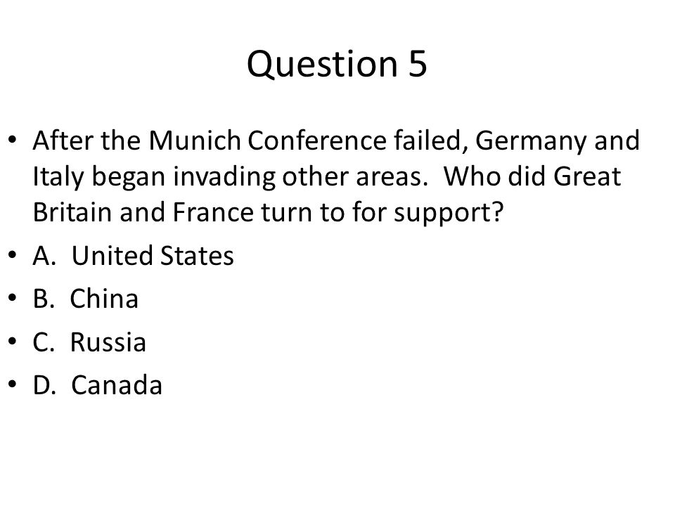 Question 5 After the Munich Conference failed, Germany and Italy began invading other areas. Who did Great Britain and France turn to for support
