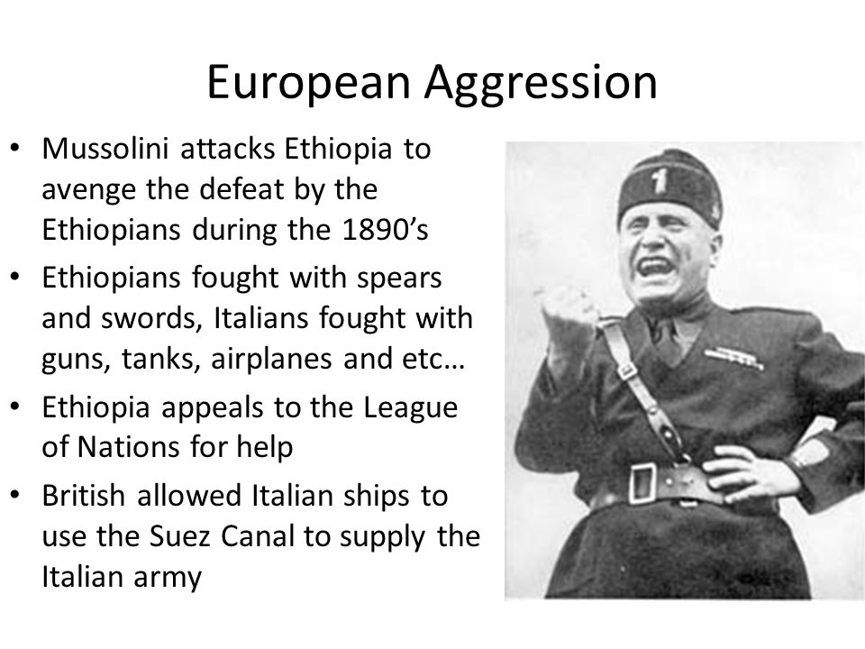 European Aggression Mussolini attacks Ethiopia to avenge the defeat by the Ethiopians during the 1890's.