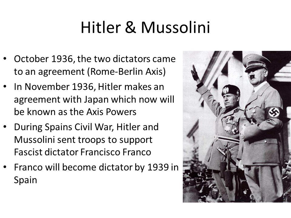 Hitler & Mussolini October 1936, the two dictators came to an agreement (Rome-Berlin Axis)