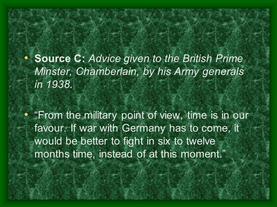 Source C: Advice given to the British Prime Minster, Chamberlain, by his Army generals in 1938.