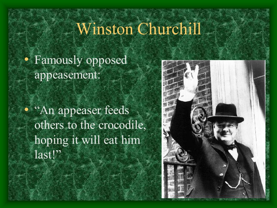 Winston Churchill Famously opposed appeasement: