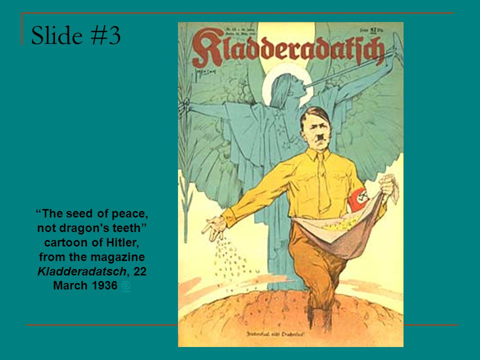 Slide #3 The seed of peace, not dragon s teeth cartoon of Hitler, from the magazine Kladderadatsch, 22 March 1936 ©