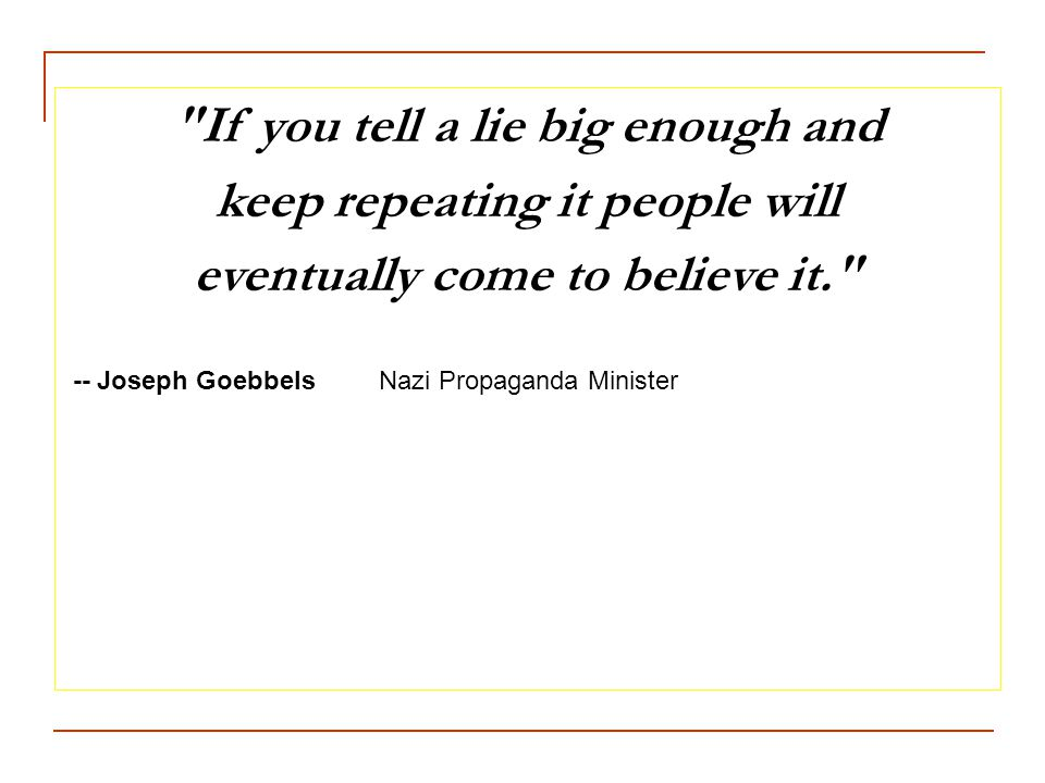 If you tell a lie big enough and keep repeating it people will