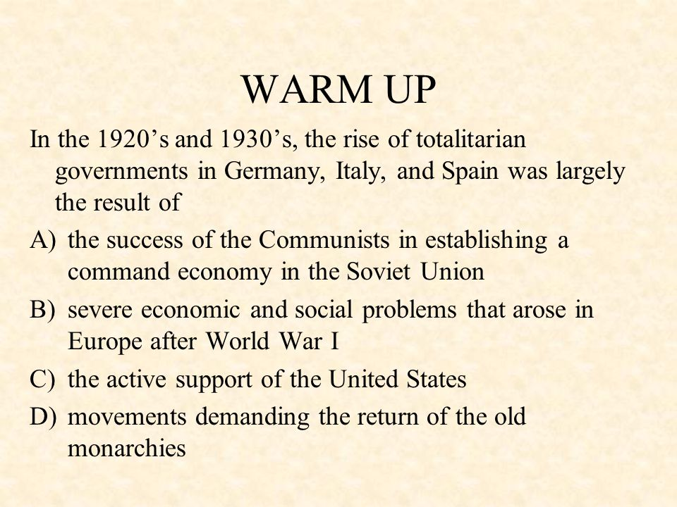 WARM UP In the 1920's and 1930's, the rise of totalitarian governments in Germany, Italy, and Spain was largely the result of.