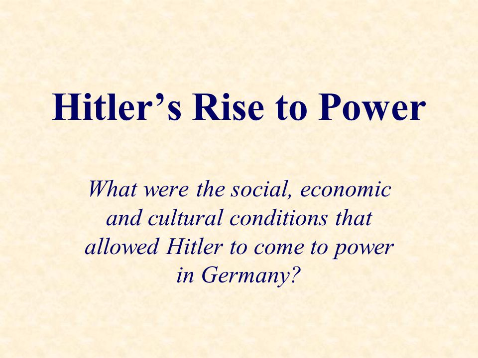 Hitler's Rise to Power What were the social, economic and cultural conditions that allowed Hitler to come to power in Germany