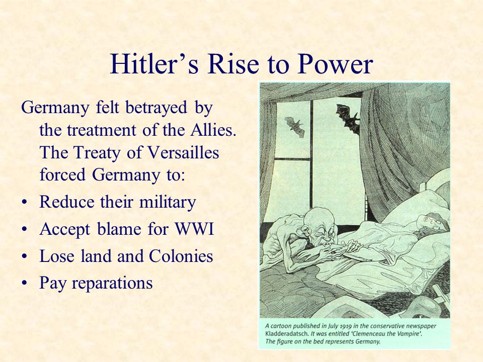 Hitler's Rise to Power Germany felt betrayed by the treatment of the Allies. The Treaty of Versailles forced Germany to: