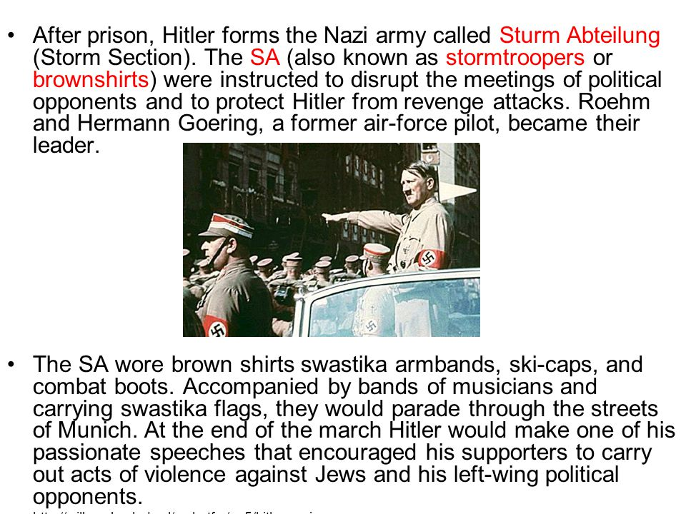 After prison, Hitler forms the Nazi army called Sturm Abteilung (Storm Section). The SA (also known as stormtroopers or brownshirts) were instructed to disrupt the meetings of political opponents and to protect Hitler from revenge attacks. Roehm and Hermann Goering, a former air-force pilot, became their leader.