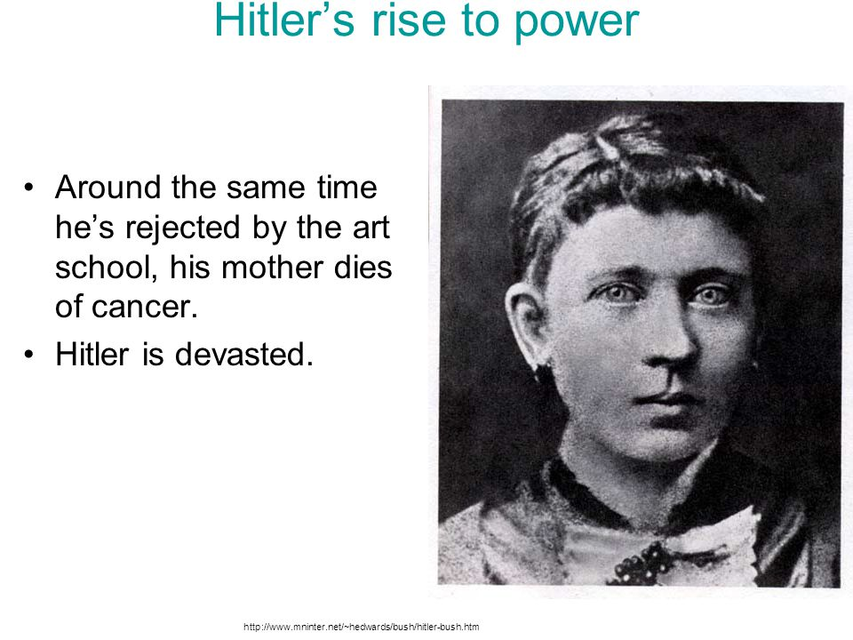 Hitler's rise to power Around the same time he's rejected by the art school, his mother dies of cancer.
