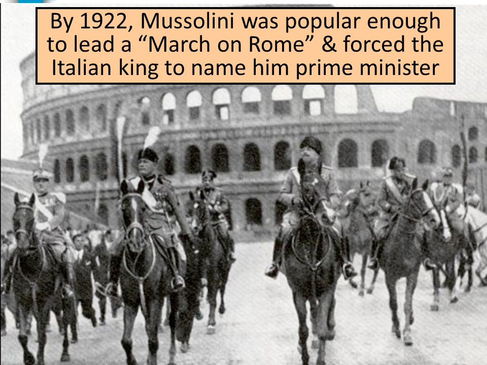 By 1922, Mussolini was popular enough to lead a March on Rome & forced the Italian king to name him prime minister