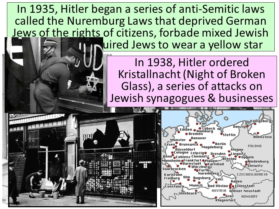 In 1935, Hitler began a series of anti-Semitic laws called the Nuremburg Laws that deprived German Jews of the rights of citizens, forbade mixed Jewish marriages, & required Jews to wear a yellow star