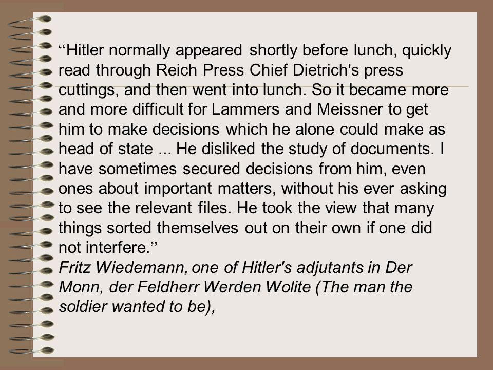 Hitler normally appeared shortly before lunch, quickly read through Reich Press Chief Dietrich s press cuttings, and then went into lunch. So it became more and more difficult for Lammers and Meissner to get him to make decisions which he alone could make as head of state ... He disliked the study of documents. I have sometimes secured decisions from him, even ones about important matters, without his ever asking to see the relevant files. He took the view that many things sorted themselves out on their own if one did not interfere.