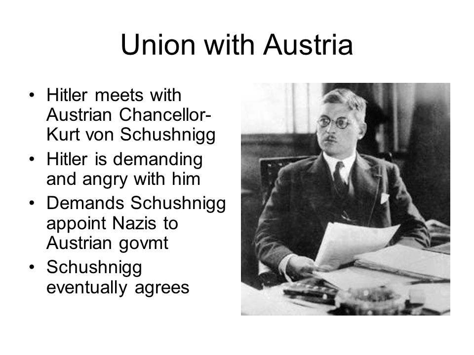 Union with Austria Hitler meets with Austrian Chancellor-Kurt von Schushnigg. Hitler is demanding and angry with him.