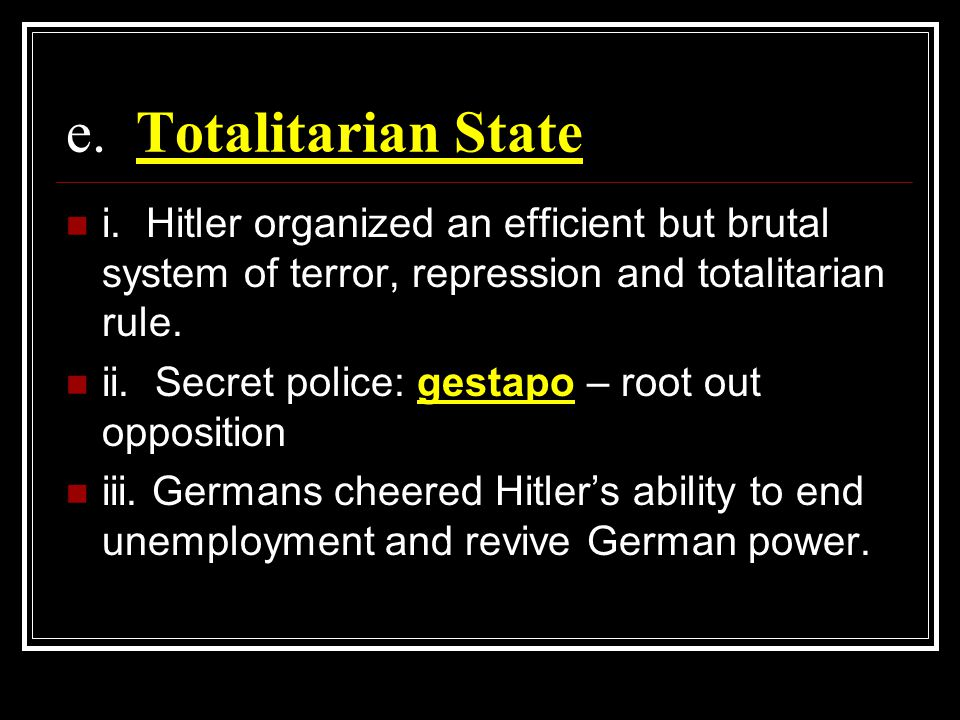 e. Totalitarian State i. Hitler organized an efficient but brutal system of terror, repression and totalitarian rule.