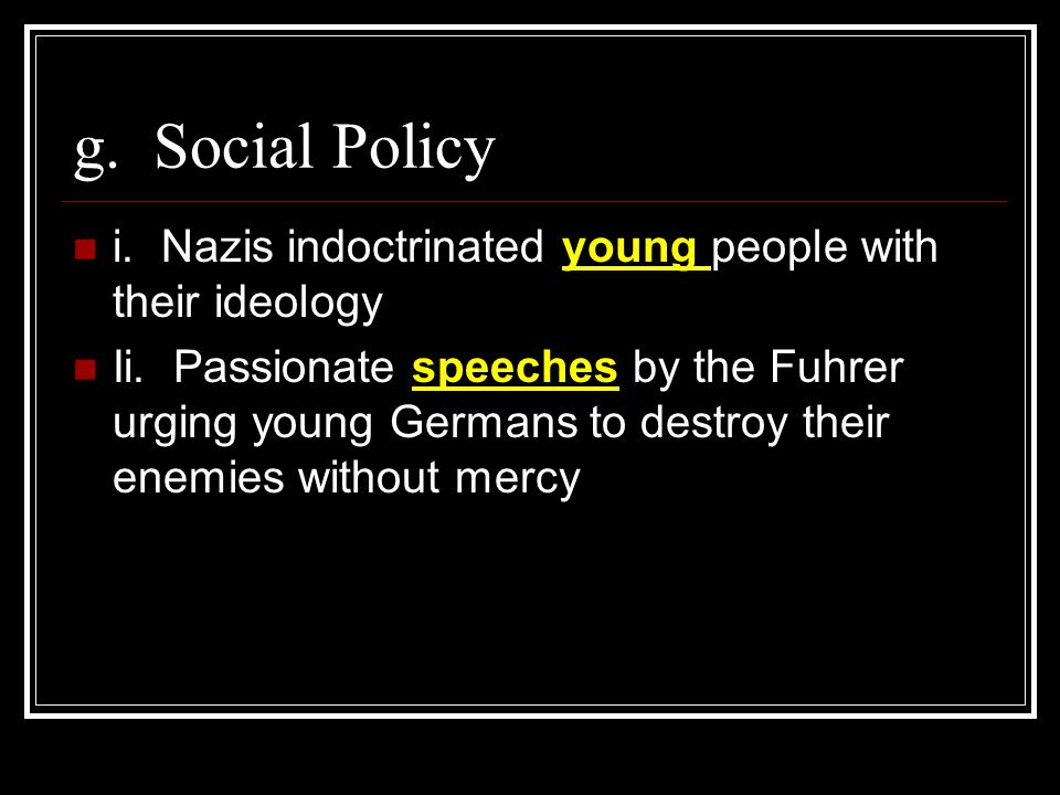 g. Social Policy i. Nazis indoctrinated young people with their ideology.