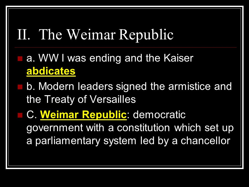 II. The Weimar Republic a. WW I was ending and the Kaiser abdicates