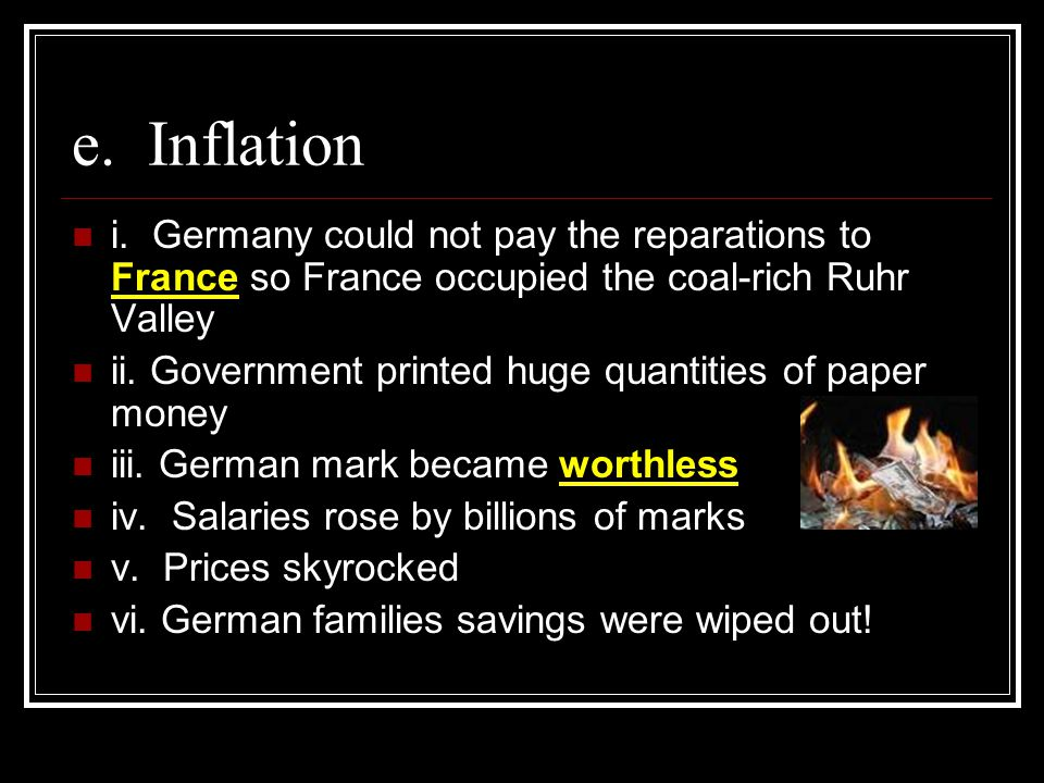 e. Inflation i. Germany could not pay the reparations to France so France occupied the coal-rich Ruhr Valley.