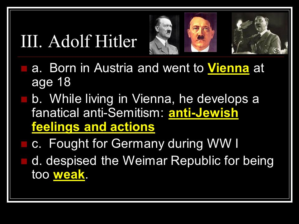 III. Adolf Hitler a. Born in Austria and went to Vienna at age 18