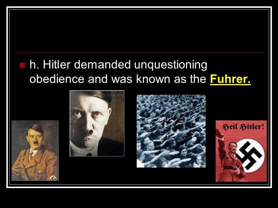 h. Hitler demanded unquestioning obedience and was known as the Fuhrer.