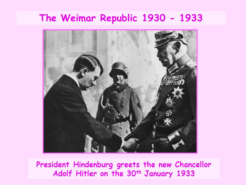 The Weimar Republic 1930 - 1933 President Hindenburg greets the new Chancellor Adolf Hitler on the 30th January 1933.
